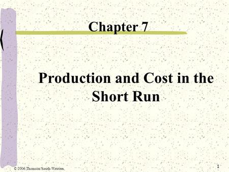 1 Production and Cost in the Short Run Chapter 7 © 2006 Thomson/South-Western.