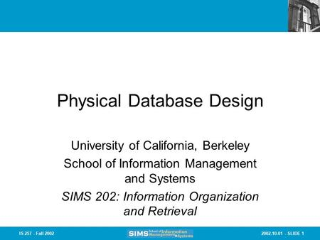 2002.10.01 - SLIDE 1IS 257 - Fall 2002 Physical Database Design University of California, Berkeley School of Information Management and Systems SIMS 202: