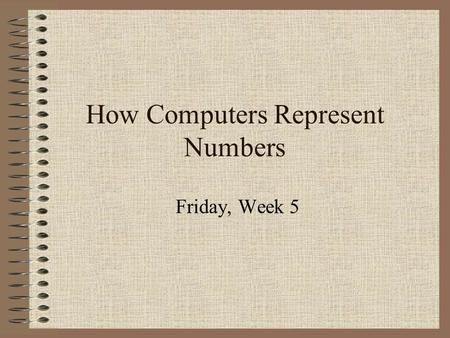 How Computers Represent Numbers Friday, Week 5. Binary Code A series of 1's and 0's Place value is in powers of 2.