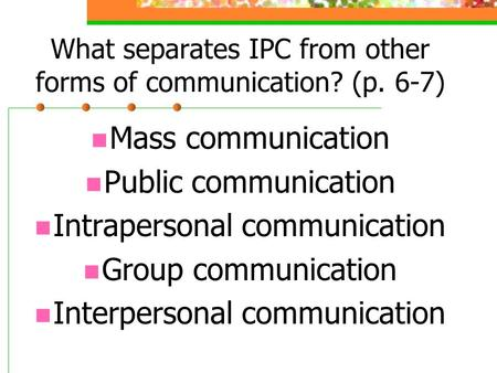 What separates IPC from other forms of communication? (p. 6-7) Mass communication Public communication Intrapersonal communication Group communication.