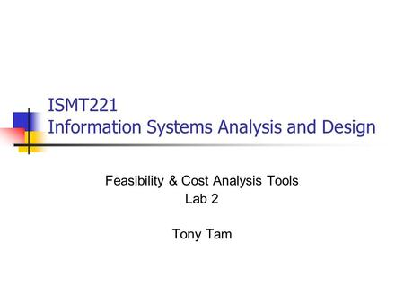 ISMT221 Information Systems Analysis and Design Feasibility & Cost Analysis Tools Lab 2 Tony Tam.