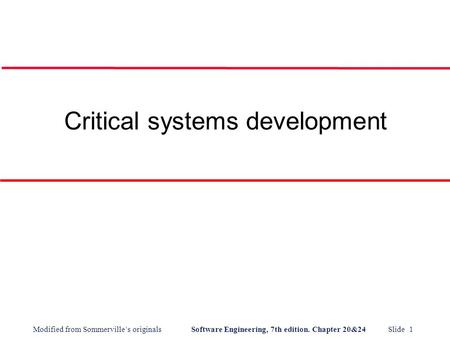 Modified from Sommerville's originals Software Engineering, 7th edition. Chapter 20&24 Slide 1 Critical systems development.