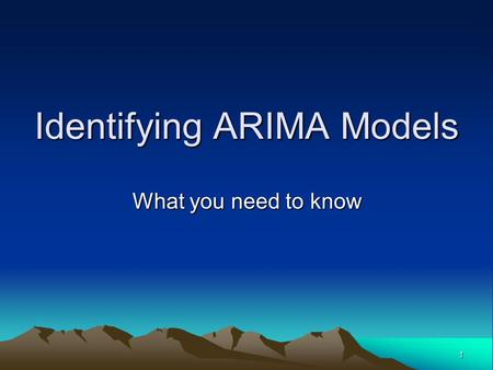 1 Identifying ARIMA Models What you need to know.