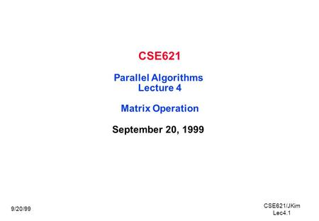 CSE621/JKim Lec4.1 9/20/99 CSE621 Parallel Algorithms Lecture 4 Matrix Operation September 20, 1999.