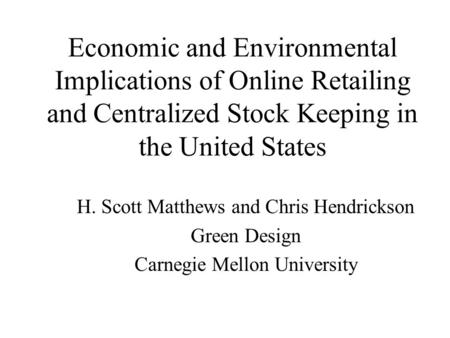 Economic and Environmental Implications of Online Retailing and Centralized Stock Keeping in the United States H. Scott Matthews and Chris Hendrickson.