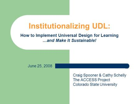 Institutionalizing UDL: How to Implement Universal Design for Learning …and Make It Sustainable! June 25, 2008 Craig Spooner & Cathy Schelly The ACCESS.