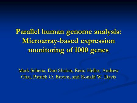Parallel human genome analysis: Microarray-based expression monitoring of 1000 genes Mark Schena, Dari Shalon, Renu Heller, Andrew Chai, Patrick O. Brown,