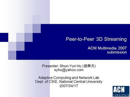 Peer-to-Peer 3D Streaming ACM Multimedia 2007 submission Presenter: Shun-Yun Hu ( 胡舜元 ) Adaptive Computing and Network Lab Dept. of CSIE,
