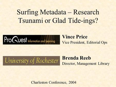 Surfing Metadata – Research Tsunami or Glad Tide-ings? Vince Price Vice President, Editorial Ops Brenda Reeb Director, Management Library Charleston Conference,