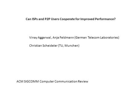Can ISPs and P2P Users Cooperate for Improved Performance? Vinay Aggarwal, Anja Feldmann (German Telecom Laboratories) Christian Scheideler (TU, Munchen)