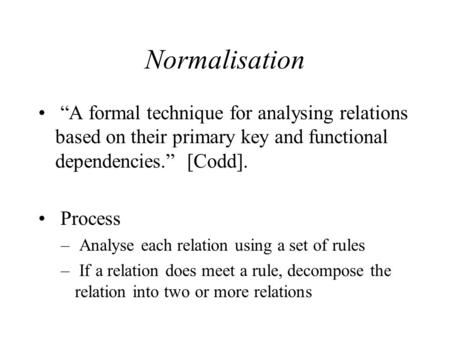 "Normalisation ""A formal technique for analysing relations based on their primary key and functional dependencies."" [Codd]. Process – Analyse each relation."
