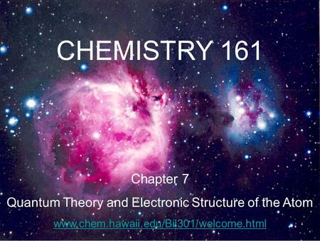 CHEMISTRY 161 Chapter 7 Quantum Theory and Electronic Structure of the Atom www.chem.hawaii.edu/Bil301/welcome.html.