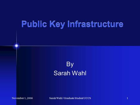 November 1, 2006Sarah Wahl / Graduate Student UCCS1 Public Key Infrastructure By Sarah Wahl.