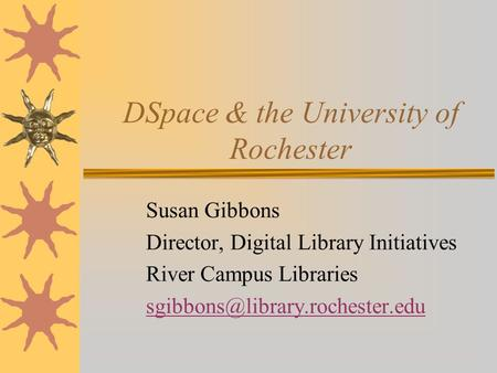 DSpace & the University of Rochester Susan Gibbons Director, Digital Library Initiatives River Campus Libraries