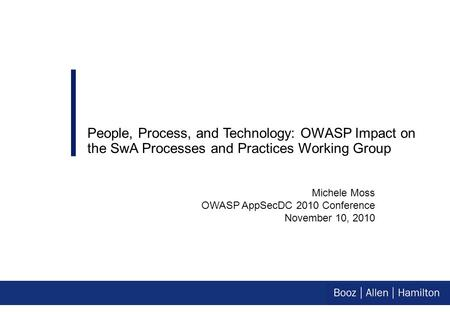 Michele Moss OWASP AppSecDC 2010 Conference November 10, 2010 People, Process, and Technology: OWASP Impact on the SwA Processes and Practices Working.