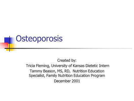 Osteoporosis Created by: Tricia Fleming, University of Kansas Dietetic Intern Tammy Beason, MS, RD, Nutrition Education Specialist, Family Nutrition Education.