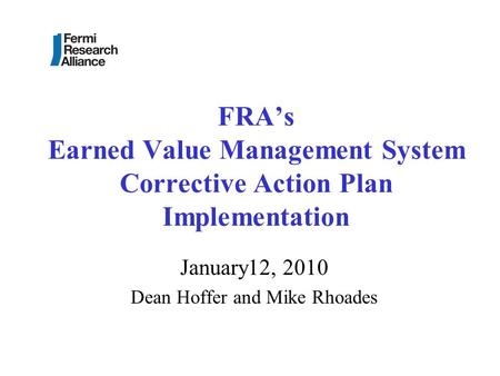 FRA's Earned Value Management System Corrective Action Plan Implementation January12, 2010 Dean Hoffer and Mike Rhoades.