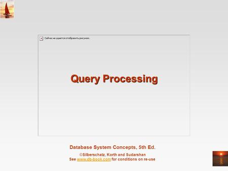 Database System Concepts, 5th Ed. ©Silberschatz, Korth and Sudarshan See www.db-book.com for conditions on re-usewww.db-book.com Query Processing.