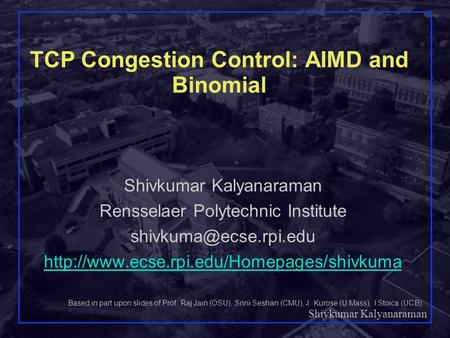Shivkumar Kalyanaraman Rensselaer Polytechnic Institute 1 TCP Congestion Control: AIMD and Binomial Shivkumar Kalyanaraman Rensselaer Polytechnic Institute.