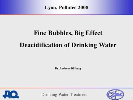 Drinking Water Treatment 1 Lyon, Pollutec 2008 Fine Bubbles, Big Effect Deacidification of Drinking Water Dr. Andreas Dülberg.