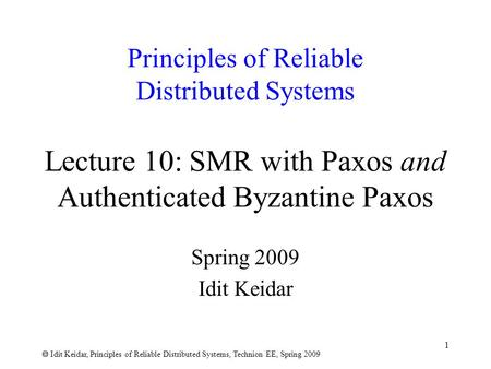  Idit Keidar, Principles of Reliable Distributed Systems, Technion EE, Spring 2009 1 Principles of Reliable Distributed Systems Lecture 10: SMR with Paxos.