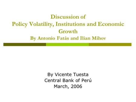 Discussion of Policy Volatility, Institutions and Economic Growth By Antonio Fatás and Ilian Mihov By Vicente Tuesta Central Bank of Perú March, 2006.