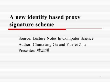 1 A new identity based proxy signature scheme Source: Lecture Notes In Computer Science Author: Chunxiang Gu and Yuefei Zhu Presenter: 林志鴻.