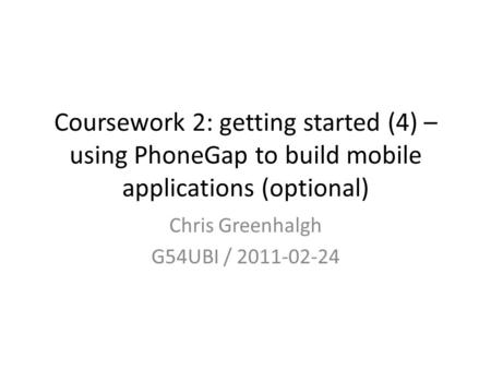 Coursework 2: getting started (4) – using PhoneGap to build mobile applications (optional) Chris Greenhalgh G54UBI / 2011-02-24.