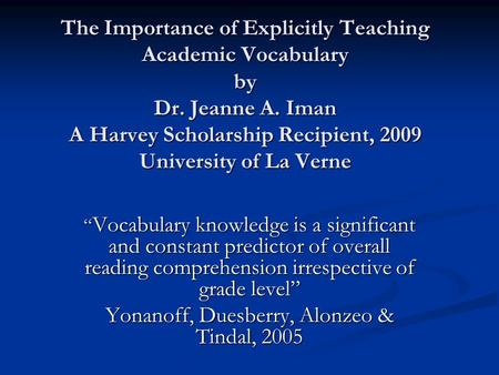 "The Importance of Explicitly Teaching Academic Vocabulary by Dr. Jeanne A. Iman A Harvey Scholarship Recipient, 2009 University of La Verne "" Vocabulary."