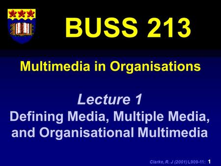 Clarke, R. J (2001) L909-11: 1 Multimedia in Organisations BUSS 213 Lecture 1 Defining Media, Multiple Media, and Organisational Multimedia.