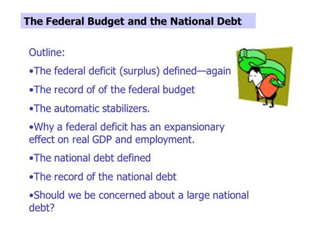 The Federal Budget and the National Debt Outline: The federal deficit (surplus) defined—again The record of of the federal budget The automatic stabilizers.