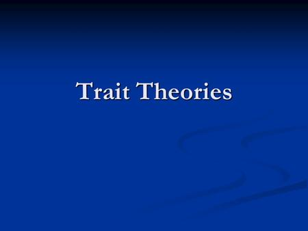 Trait Theories. Basic Assumptions and Central Points behavior determined by stable generalized behavior determined by stable generalized traits traits.