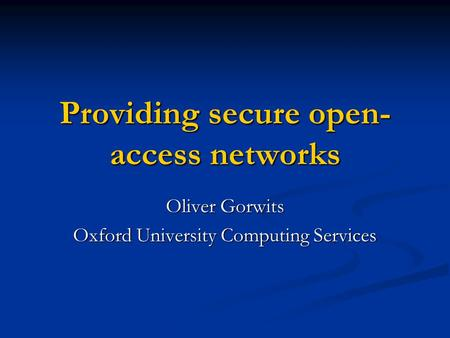 Providing secure open- access networks Oliver Gorwits Oxford University Computing Services.