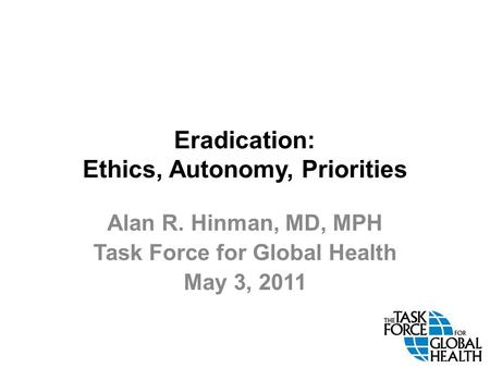 Eradication: Ethics, Autonomy, Priorities Alan R. Hinman, MD, MPH Task Force for Global Health May 3, 2011.