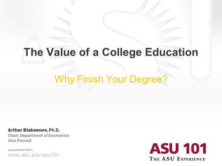 © 2007 Arizona State University The Value of a College Education Why Finish Your Degree? www.asu.edu/asu101 Arthur Blakemore, Ph.D. Chair, Department of.