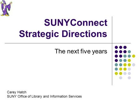 SUNYConnect Strategic Directions The next five years Carey Hatch SUNY Office of Library and Information Services.