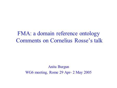 FMA: a domain reference ontology Comments on Cornelius Rosse's talk Anita Burgun WG6 meeting, Rome 29 Apr- 2 May 2005.
