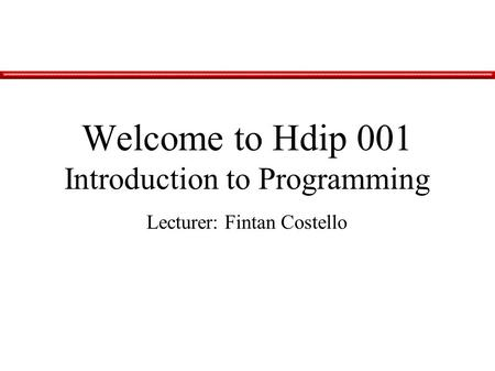 Lecturer: Fintan Costello Welcome to Hdip 001 Introduction to Programming.