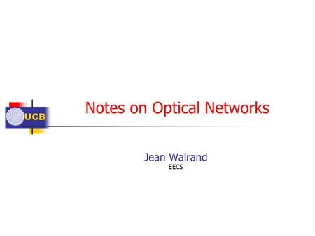 UCB Notes on Optical Networks Jean Walrand EECS. UCB Outline Dynamic Configuration? Wavelength Assignment Too Much Bandwidth?