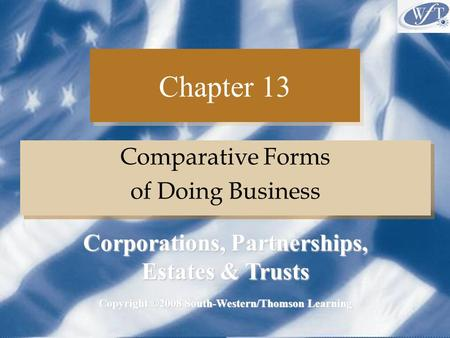 Chapter 13 Comparative Forms of Doing Business Comparative Forms of Doing Business Copyright ©2008 South-Western/Thomson Learning Corporations, Partnerships,