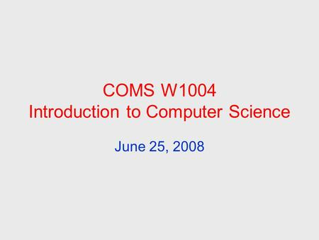 COMS W1004 Introduction to Computer Science June 25, 2008.