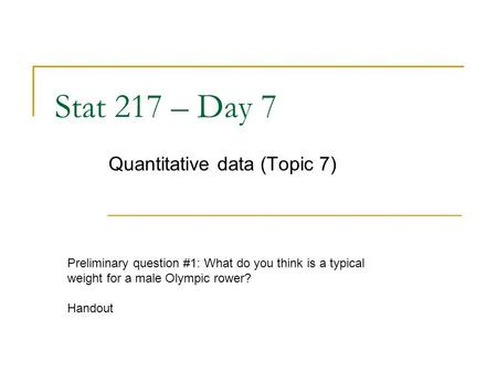 Stat 217 – Day 7 Quantitative data (Topic 7) Preliminary question #1: What do you think is a typical weight for a male Olympic rower? Handout.