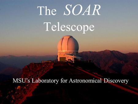 The SOAR Telescope MSU's Laboratory for Astronomical Discovery.
