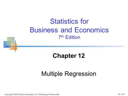 Statistics for Business and Economics 7 th Edition Chapter 12 Multiple Regression Ch. 12-1 Copyright © 2010 Pearson Education, Inc. Publishing as Prentice.