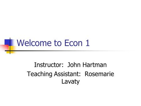 Welcome to Econ 1 Instructor: John Hartman Teaching Assistant: Rosemarie Lavaty.