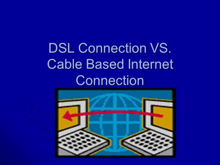 DSL Connection VS. Cable Based Internet Connection.