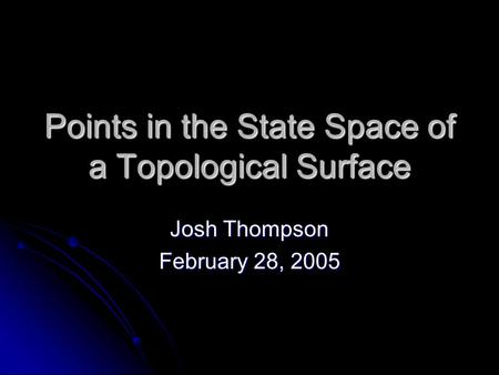 Points in the State Space of a Topological Surface Josh Thompson February 28, 2005.