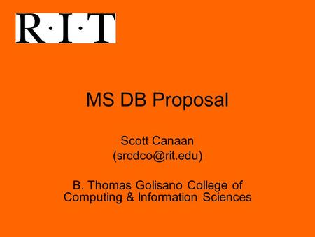 MS DB Proposal Scott Canaan B. Thomas Golisano College of Computing & Information Sciences.