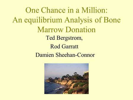One Chance in a Million: An equilibrium Analysis of Bone Marrow Donation Ted Bergstrom, Rod Garratt Damien Sheehan-Connor.