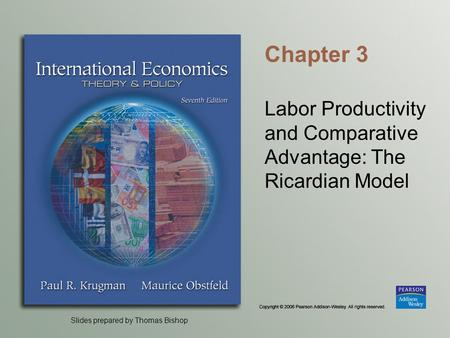Slides prepared by Thomas Bishop Chapter 3 Labor Productivity and Comparative Advantage: The Ricardian Model.